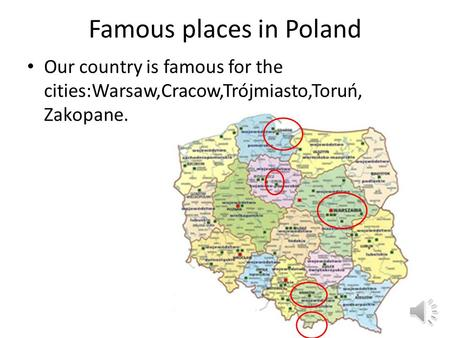 Famous places in Poland Our country is famous for the cities:Warsaw,Cracow,Trójmiasto,Toruń, Zakopane.