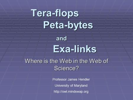 Tera-flops Peta-bytes and Exa-links Where is the Web in the Web of Science? Professor James Hendler University of Maryland