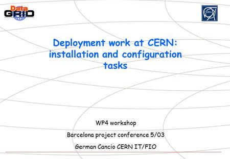 Deployment work at CERN: installation and configuration tasks WP4 workshop Barcelona project conference 5/03 German Cancio CERN IT/FIO.