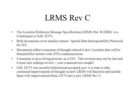 LRMS Rev C The Location Reference Message Specification (LRMS) Rev B (MDI) is a Counterpart to SAE J2374 Both documents cover similar content - Spatial.