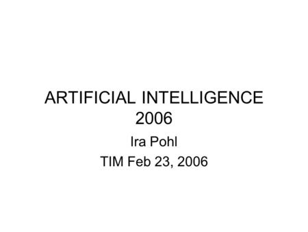 ARTIFICIAL INTELLIGENCE 2006 Ira Pohl TIM Feb 23, 2006.
