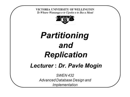 VICTORIA UNIVERSITY OF WELLINGTON Te Whare Wananga o te Upoko o te Ika a Maui SWEN 432 Advanced Database Design and Implementation Partitioning and Replication.