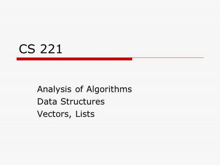 CS 221 Analysis of Algorithms Data Structures Vectors, Lists.