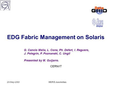 20-May-2003HEPiX Amsterdam EDG Fabric Management on Solaris G. Cancio Melia, L. Cons, Ph. Defert, I. Reguero, J. Pelegrin, P. Poznanski, C. Ungil Presented.