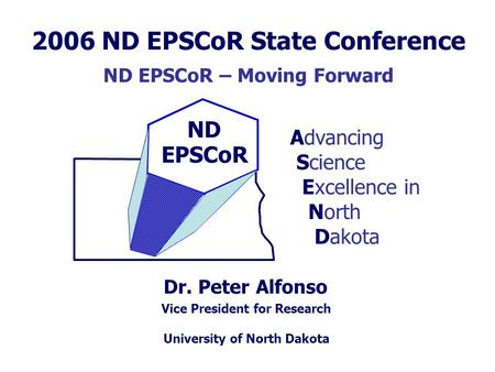 ND EPSCoR Dr. Peter Alfonso Advancing Science Excellence in North Dakota Vice President for Research University of North Dakota 2006 ND EPSCoR State Conference.
