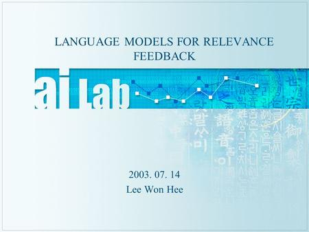 LANGUAGE MODELS FOR RELEVANCE FEEDBACK 2003. 07. 14 Lee Won Hee.