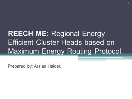 REECH ME: Regional Energy Efficient Cluster Heads based on Maximum Energy Routing Protocol Prepared by: Arslan Haider. 1.