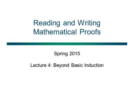 Reading and Writing Mathematical Proofs Spring 2015 Lecture 4: Beyond Basic Induction.