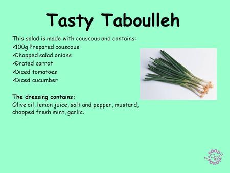 Tasty Taboulleh This salad is made with couscous and contains: 100g Prepared couscous Chopped salad onions Grated carrot Diced tomatoes Diced cucumber.