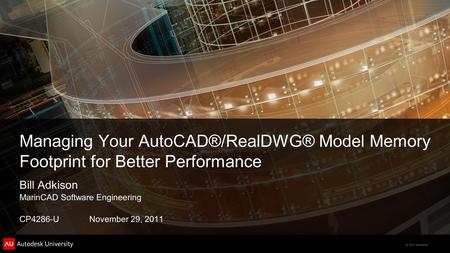 © 2011 Autodesk Managing Your AutoCAD®/RealDWG® Model Memory Footprint for Better Performance Bill Adkison MarinCAD Software Engineering CP4286-U November.