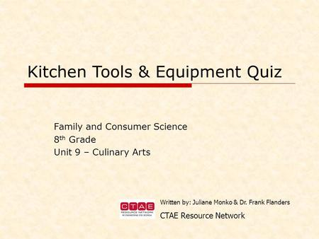 Family and Consumer Science 8 th Grade Unit 9 – Culinary Arts Kitchen Tools & Equipment Quiz Written by: Juliane Monko & Dr. Frank Flanders CTAE Resource.
