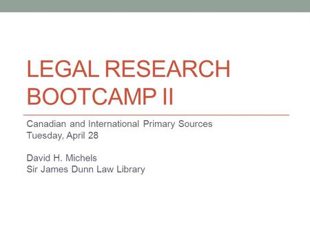 LEGAL RESEARCH BOOTCAMP II Canadian and International Primary Sources Tuesday, April 28 David H. Michels Sir James Dunn Law Library.