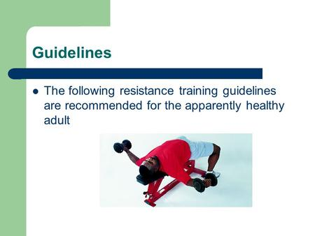 Guidelines The following resistance training guidelines are recommended for the apparently healthy adult.