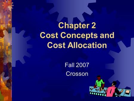 Chapter 2 Cost Concep Chapter 2 Cost Concepts and Cost Allocation Fall 2007 Crosson.