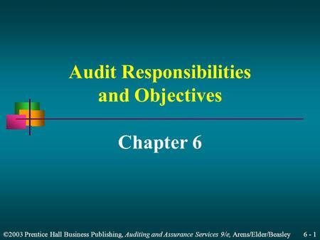 ©2003 Prentice Hall Business Publishing, Auditing and Assurance Services 9/e, Arens/Elder/Beasley 6 - 1 Audit Responsibilities and Objectives Chapter 6.