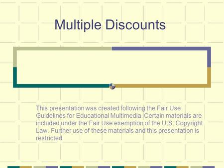 Multiple Discounts This presentation was created following the Fair Use Guidelines for Educational Multimedia. Certain materials are included under the.