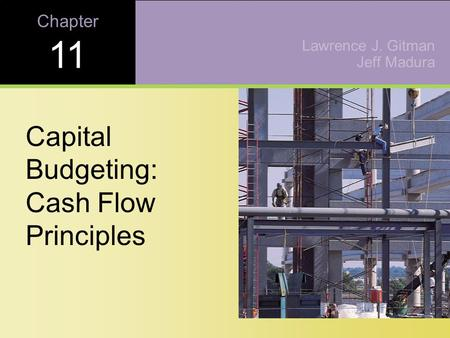 Chapter 11 Capital Budgeting: Cash Flow Principles Lawrence J. Gitman Jeff Madura.