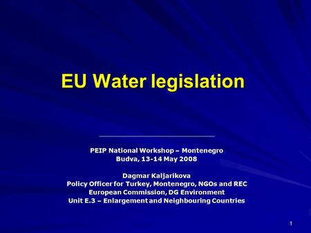 1 EU Water legislation PEIP National Workshop – Montenegro Budva, 13-14 May 2008 Dagmar Kaljarikova Policy Officer for Turkey, Montenegro, NGOs and REC.