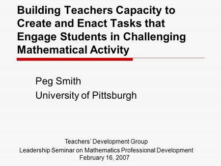 Building Teachers Capacity to Create and Enact Tasks that Engage Students in Challenging Mathematical Activity Peg Smith University of Pittsburgh Teachers'
