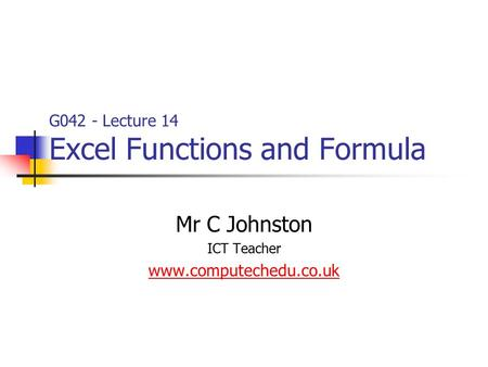 G042 - Lecture 14 Excel Functions and Formula Mr C Johnston ICT Teacher www.computechedu.co.uk.