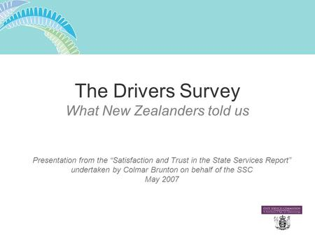 "The Drivers Survey What New Zealanders told us Presentation from the ""Satisfaction and Trust in the State Services Report"" undertaken by Colmar Brunton."