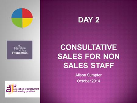 DAY 2 CONSULTATIVE SALES FOR NON SALES STAFF Alison Sumpter October 2014.