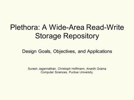 Plethora: A Wide-Area Read-Write Storage Repository Design Goals, Objectives, and Applications Suresh Jagannathan, Christoph Hoffmann, Ananth Grama Computer.
