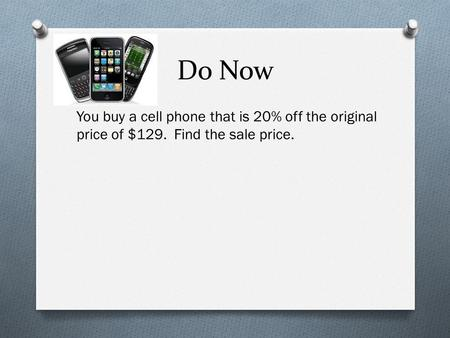 Do Now You buy a cell phone that is 20% off the original price of $129. Find the sale price.