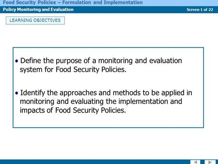 Screen 1 of 22 Food Security Policies – Formulation and Implementation Policy Monitoring and Evaluation LEARNING OBJECTIVES Define the purpose of a monitoring.