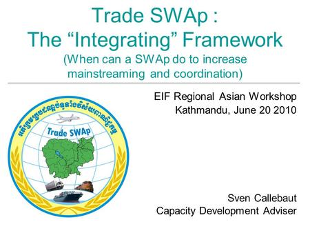 "Trade SWAp : The ""Integrating"" Framework (When can a SWAp do to increase mainstreaming and coordination) EIF Regional Asian Workshop Kathmandu, June 20."
