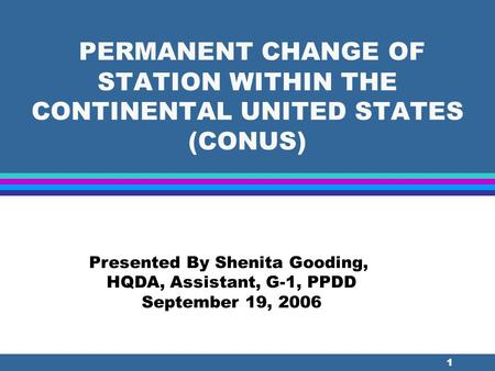 1 PERMANENT CHANGE OF STATION WITHIN THE CONTINENTAL UNITED STATES (CONUS) Presented By Shenita Gooding, HQDA, Assistant, G-1, PPDD September 19, 2006.
