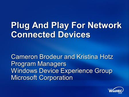 Plug And Play For Network Connected Devices Cameron Brodeur and Kristina Hotz Program Managers Windows Device Experience Group Microsoft Corporation.