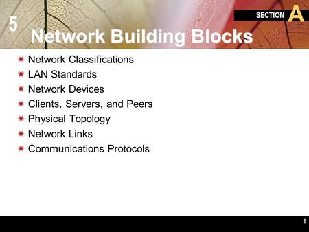 5 SECTION A 1 Network Building Blocks  Network Classifications  LAN Standards  Network Devices  Clients, Servers, and Peers  Physical Topology  Network.