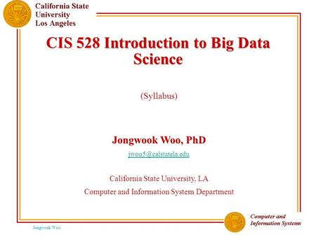 Jongwook Woo CIS 528 Introduction to Big Data Science (Syllabus) Jongwook Woo, PhD California State University, LA Computer and Information.