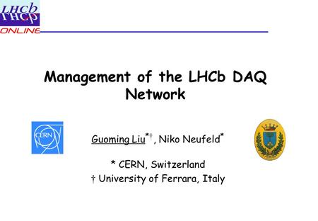 Management of the LHCb DAQ Network Guoming Liu * †, Niko Neufeld * * CERN, Switzerland † University of Ferrara, Italy.