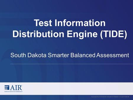 Test Information Distribution Engine (TIDE) Copyright © 2014 American Institutes for Research. All rights reserved. South Dakota Smarter Balanced Assessment.