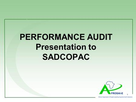 1 PERFORMANCE AUDIT Presentation to SADCOPAC. Content Who is AFROSAI-E? What is Performance Audit AFROSAI-E Toolkit on Meeting PAC's expectations for.
