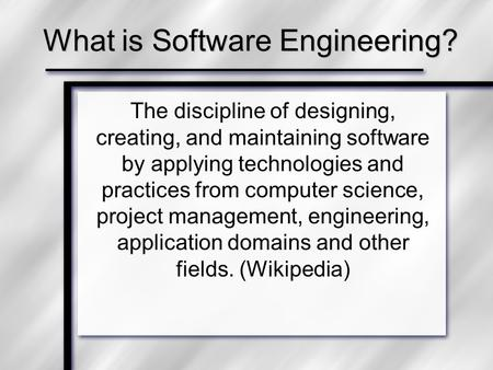 What is Software Engineering? The discipline of designing, creating, and maintaining software by applying technologies and practices from computer science,