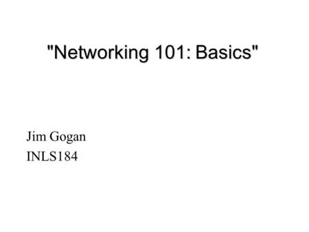 Networking 101: Basics Jim Gogan INLS184. Introduction - Why network? l Communicate with others close by l Communicate with others far away l Gain access.