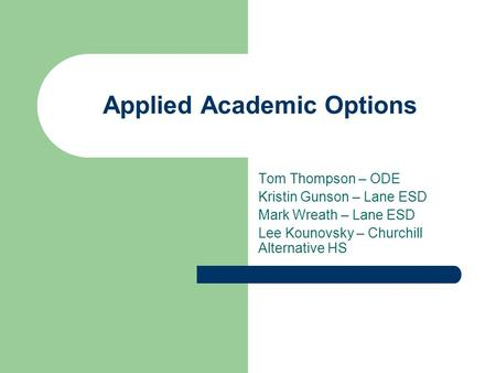 Applied Academic Options Tom Thompson – ODE Kristin Gunson – Lane ESD Mark Wreath – Lane ESD Lee Kounovsky – Churchill Alternative HS.