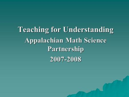 Teaching for Understanding Appalachian Math Science Partnership 2007-2008.