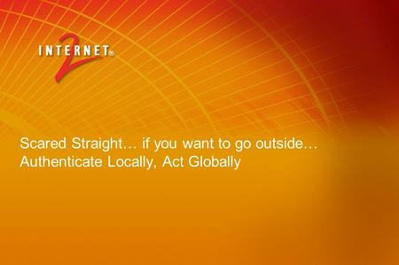 Scared Straight… if you want to go outside… Authenticate Locally, Act Globally.