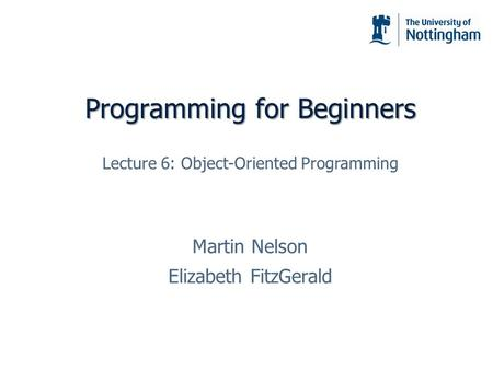 Programming for Beginners Martin Nelson Elizabeth FitzGerald Lecture 6: Object-Oriented Programming.