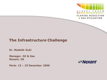 The Infrastructure Challenge Dr. Mostefa Ouki Manager, Oil & Gas Nexant, UK Paris: 13 – 15 December 2006.