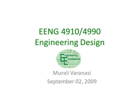 EENG 4910/4990 Engineering Design Murali Varanasi September 02, 2009.