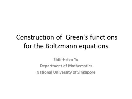 Construction of Green's functions for the Boltzmann equations Shih-Hsien Yu Department of Mathematics National University of Singapore.