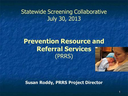 1 Statewide Screening Collaborative July 30, 2013 Prevention Resource and Referral Services (PRRS) Susan Roddy, PRRS Project Director.