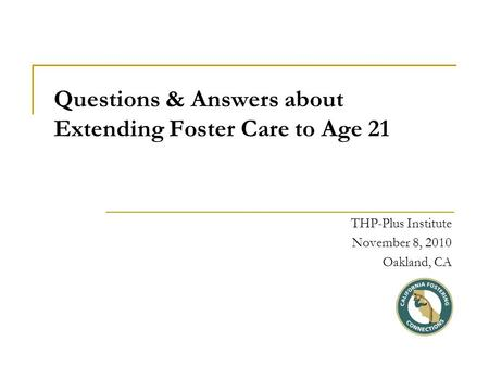 Questions & Answers about Extending Foster Care to Age 21 THP-Plus Institute November 8, 2010 Oakland, CA.
