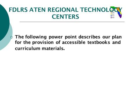FDLRS ATEN REGIONAL TECHNOLOGY CENTERS  The following power point describes our plan for the provision of accessible textbooks and curriculum materials.