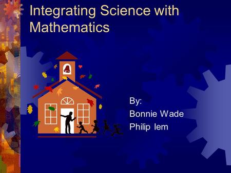 Integrating Science with Mathematics By: Bonnie Wade Philip Iem.